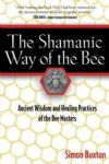 The Shamanic Way of the Bee, ancient wisdom and healing practices of the bee masters (Simon Buxton)